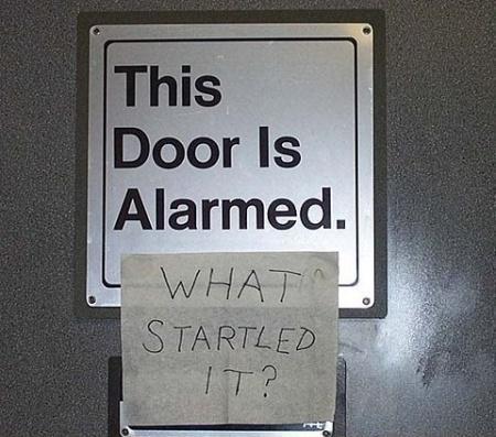 Not as alarmed as I was. http://www.google.com/url?sa=i&rct=j&q=&esrc=s&source=images&cd=&cad=rja&docid=z5WCPPMIjA4zrM&tbnid=SAWC-ceBF1MbLM:&ved=&url=http%3A%2F%2Fwww.burnabrain.com%2Fthis-door-is-alarmed%2F&ei=561sUdHWJ4m5qQHCyYCoAg&bvm=bv.45175338,d.aWM&psig=AFQjCNGYEubssBTL6a2eg6Rzjud6PB2z1Q&ust=1366163304002704